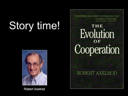 Story time! Robert Axelrod. Contest #1 Call for entries to game theorists All entrants told of preliminary experiments 15 strategies = 14 entries + 1.