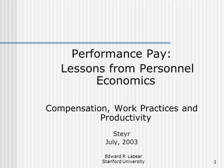 Edward P. Lazear Stanford University1 Performance Pay: Lessons from Personnel Economics Compensation, Work Practices and Productivity Steyr July, 2003.