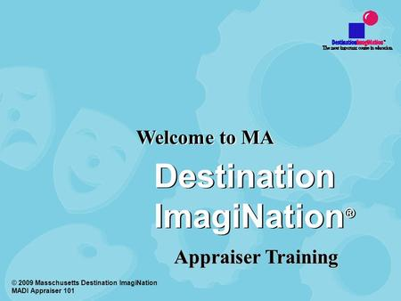 Welcome to MA © 2009 Masschusetts Destination ImagiNation MADI Appraiser 101 Destination ImagiNation ® Appraiser Training.