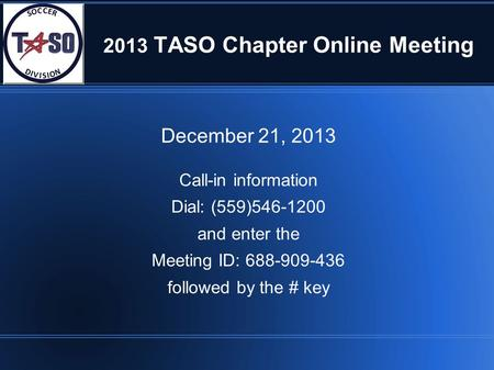 2013 TASO Chapter Online Meeting December 21, 2013 Call-in information Dial: (559)546-1200 and enter the Meeting ID: 688-909-436 followed by the # key.