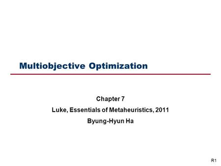 Multiobjective Optimization Chapter 7 Luke, Essentials of Metaheuristics, 2011 Byung-Hyun Ha R1.