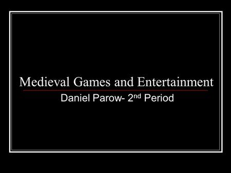 Medieval Games and Entertainment Daniel Parow- 2 nd Period.