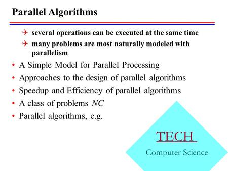 TECH Computer Science Parallel Algorithms  several operations can be executed at the same time  many problems are most naturally modeled with parallelism.