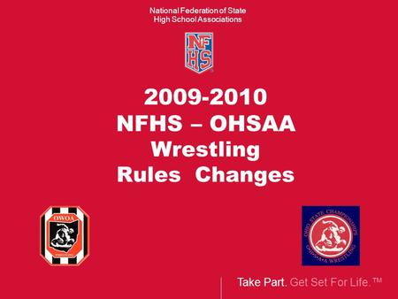 Take Part. Get Set For Life.™ National Federation of State High School Associations 2009-2010 NFHS – OHSAA Wrestling Rules Changes.