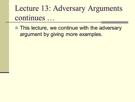 Lecture 13: Adversary Arguments continues … This lecture, we continue with the adversary argument by giving more examples.