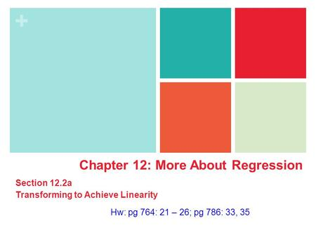 + Hw: pg 764: 21 – 26; pg 786: 33, 35 Chapter 12: More About Regression Section 12.2a Transforming to Achieve Linearity.