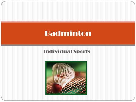 Individual Sports Badminton. HISTORY It is possible that a similar sport was played in early ancient civilizations such as Greece and Egypt.