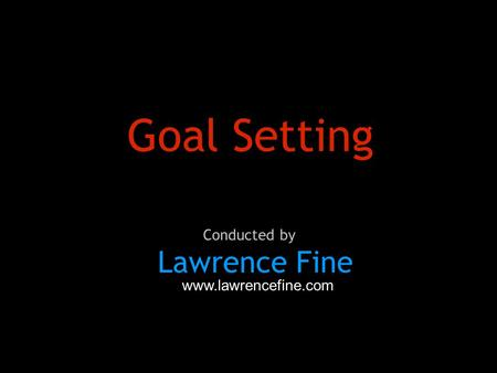 Goal Setting Lawrence Fine Conducted by www.lawrencefine.com.