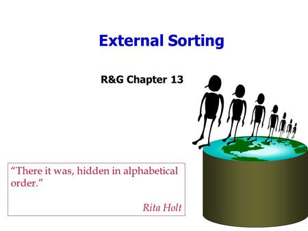 "External Sorting ""There it was, hidden in alphabetical order."" Rita Holt R&G Chapter 13."