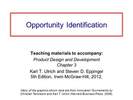 Opportunity Identification Teaching materials to accompany: Product Design and Development Chapter 3 Karl T. Ulrich and Steven D. Eppinger 5th Edition,
