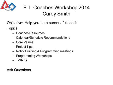 FLL Coaches Workshop 2014 Carey Smith Objective: Help you be a successful coach Topics –Coaches Resources –Calendar/Schedule Recommendations –Core Values.