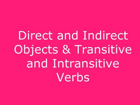 Direct and Indirect Objects & Transitive and Intransitive Verbs.