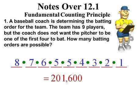 ___ ___ ___ ___ ___ ___ ___ ___ ___ Notes Over 12.1 Fundamental Counting Principle 1. A baseball coach is determining the batting order for the team.