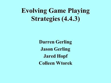 Evolving Game Playing Strategies (4.4.3) Darren Gerling Jason Gerling Jared Hopf Colleen Wtorek.