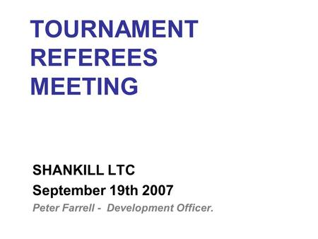 TOURNAMENT REFEREES MEETING SHANKILL LTC September 19th 2007 Peter Farrell - Development Officer.