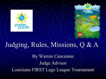 By Warren Cancienne Judge Advisor Louisiana FIRST Lego League Tournament Judging, Rules, Missions, Q & A.