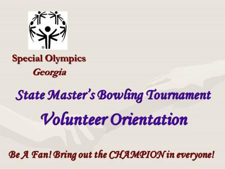 Special Olympics Georgia Be A Fan! Bring out the CHAMPION in everyone! State Master's Bowling Tournament Volunteer Orientation.
