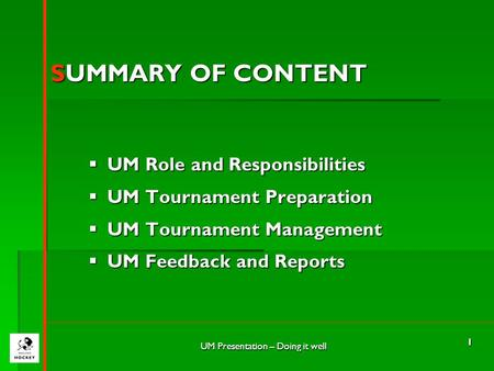 UM Presentation – Doing it well 1 SUMMARY OF CONTENT  UM Role and Responsibilities  UM Tournament Preparation  UM Tournament Management  UM Feedback.