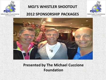 Presented by The Michael Cuccione Foundation MOJ'S WHISTLER SHOOTOUT 2012 SPONSORSHIP PACKAGES.