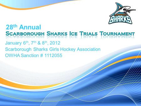 January 6 th, 7 th & 8 th, 2012 Scarborough Sharks Girls Hockey Association OWHA Sanction # 1112055 28 th Annual.