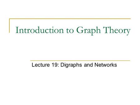 Introduction to Graph Theory Lecture 19: Digraphs and Networks.