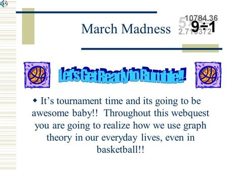 March Madness  It's tournament time and its going to be awesome baby!! Throughout this webquest you are going to realize how we use graph theory in our.