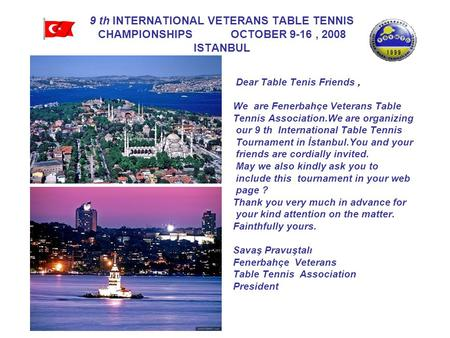 9 th INTERNATIONAL VETERANS TABLE TENNIS CHAMPIONSHIPS OCTOBER 9-16, 2008 ISTANBUL Dear Table Tenis Friends, We are Fenerbahçe Veterans Table Tennis Association.We.