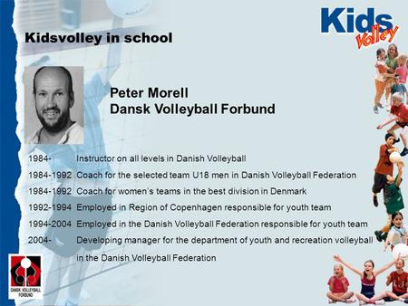 Kidsvolley in school Peter Morell Dansk Volleyball Forbund 1984- Instructor on all levels in Danish Volleyball 1984-1992 Coach for the selected team U18.