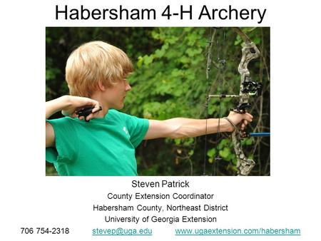 Habersham 4-H Archery Steven Patrick County Extension Coordinator Habersham County, Northeast District University of Georgia Extension 706 754-2318