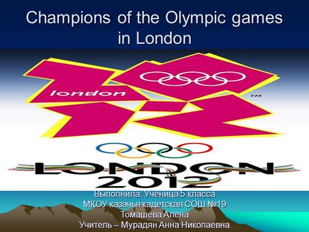 Champions <strong>of</strong> the Olympic games <strong>in</strong> London Выполнила: Ученица 5 класса МКОУ казачья кадетская СОШ №19 Томашева Алёна Учитель – Мурадян Анна Николаевна.