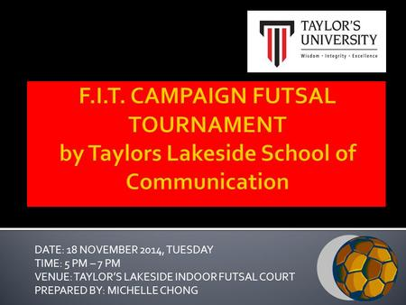 DATE: 18 NOVEMBER 2014, TUESDAY TIME: 5 PM – 7 PM VENUE: TAYLOR'S LAKESIDE INDOOR FUTSAL COURT PREPARED BY: MICHELLE CHONG.