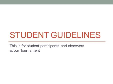 STUDENT GUIDELINES This is for student participants and observers at our Tournament.