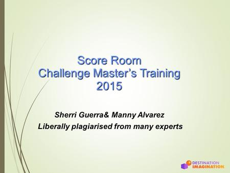 Score Room Challenge Master's Training 2015 Sherri Guerra& Manny Alvarez Liberally plagiarised from many experts.