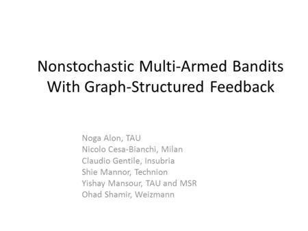 Nonstochastic Multi-Armed Bandits With Graph-Structured Feedback Noga Alon, TAU Nicolo Cesa-Bianchi, Milan Claudio Gentile, Insubria Shie Mannor, Technion.