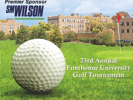23rd Annual Fontbonne University Golf Tournament 23rd Annual Fontbonne University Golf Tournament Premier Sponsor.
