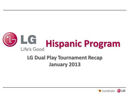 LG Dual Play Tournament Recap January 2013. Program Objectives  Drive LG brand awareness and trial among Hispanic consumers  Drive traffic and consideration.