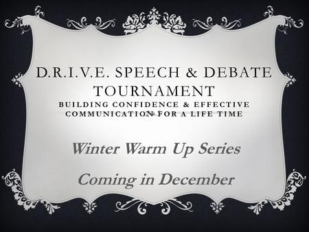 D.R.I.V.E. SPEECH & DEBATE TOURNAMENT BUILDING CONFIDENCE & EFFECTIVE COMMUNICATION FOR A LIFE TIME Winter Warm Up Series Coming in December.