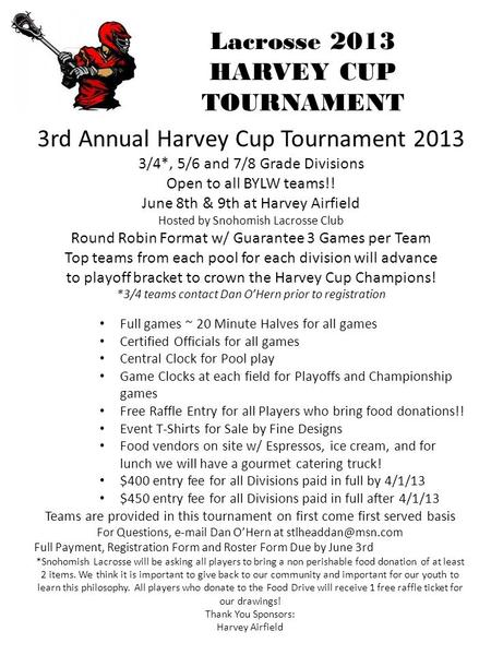 Lacrosse 2013 HARVEY CUP TOURNAMENT 3rd Annual Harvey Cup Tournament 2013 3/4*, 5/6 and 7/8 Grade Divisions Open to all BYLW teams!! June 8th & 9th at.
