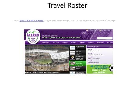 Travel Roster Go to www.utahyouthsoccer.net. Login under member login which is located at the top right side of the page.www.utahyouthsoccer.net.