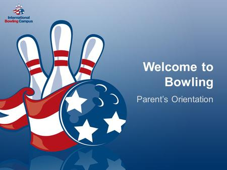Welcome to Bowling Parent's Orientation. Agenda Bowling is a Healthy Way to Live! – Physical benefits – Social benefits Additional benefits Bowling's.
