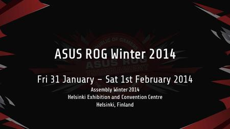 ASUS ROG Winter 2014 Fri 31 January – Sat 1st February 2014 Assembly Winter 2014 Helsinki Exhibition and Convention Centre Helsinki, Finland.