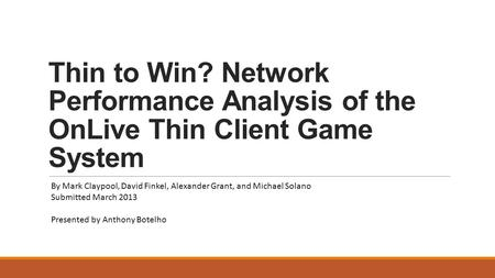 Thin to Win? Network Performance Analysis of the OnLive Thin Client Game System By Mark Claypool, David Finkel, Alexander Grant, and Michael Solano Submitted.