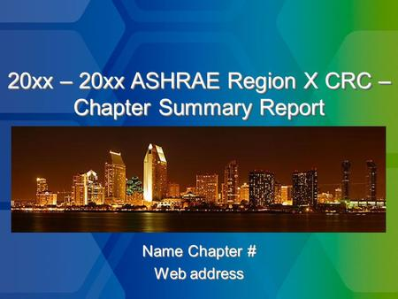 20xx – 20xx ASHRAE Region X CRC – Chapter Summary Report Name Chapter # Web address Name Chapter # Web address.