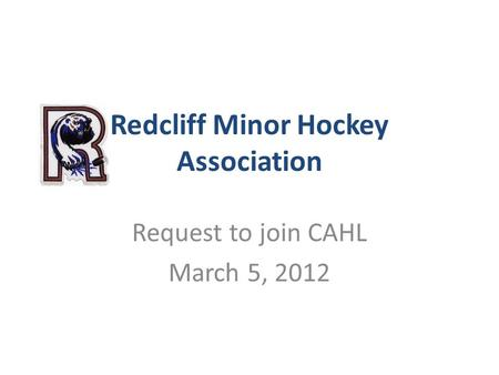 Redcliff Minor Hockey Association Request to join CAHL March 5, 2012.