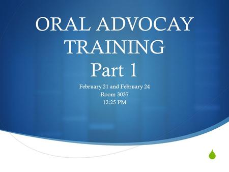  ORAL ADVOCAY TRAINING Part 1 February 21 and February 24 Room 3037 12:25 PM.