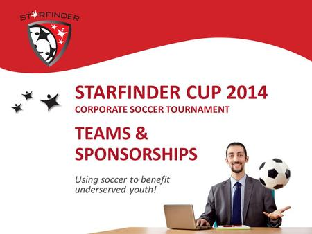 STARFINDER CUP 2014 CORPORATE SOCCER TOURNAMENT TEAMS & SPONSORSHIPS Using soccer to benefit underserved youth!