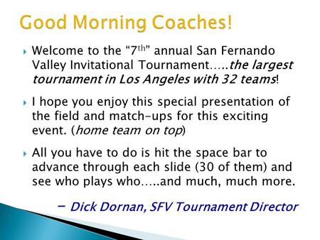 "WWelcome to the ""7 th "" annual San Fernando Valley Invitational Tournament…..the largest tournament in Los Angeles with 32 teams! II hope you enjoy."