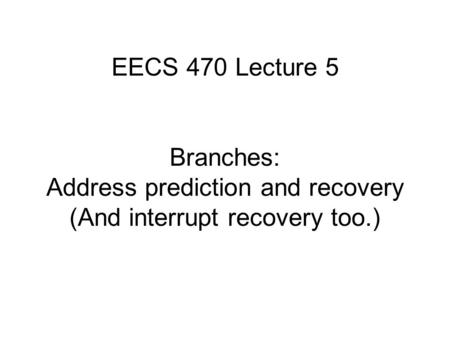 EECS 470 Lecture 5 Branches: Address prediction and recovery (And interrupt recovery too.)