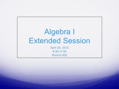 Algebra I Extended Session April 26, 2012 8:30-11:00 Rooms 602.