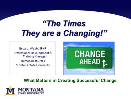 """The Times They are a Changing!"" Betsy J. Webb, SPHR Professional Development & Training Manager, Human Resources Montana State University What Matters."